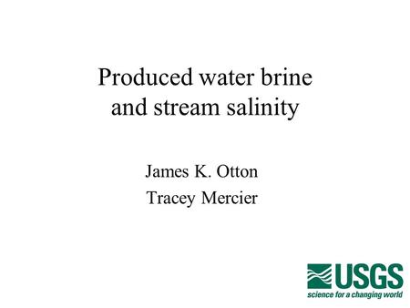 Produced water brine and stream salinity James K. Otton Tracey Mercier.