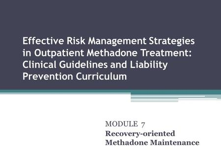 Effective Risk Management Strategies in Outpatient Methadone Treatment: Clinical Guidelines and Liability Prevention Curriculum MODULE 7 Recovery-oriented.