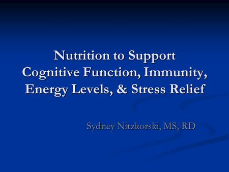 Nutrition to Support Cognitive Function, Immunity, Energy Levels, & Stress Relief Sydney Nitzkorski, MS, RD.