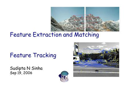 Feature Extraction and Matching Feature Tracking Sudipta N Sinha Sep 19, 2006.