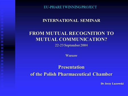 EU-PHARE TWINNING PROJECT INTERNATIONAL SEMINAR FROM MUTUAL RECOGNITION TO MUTUAL COMMUNICATION? 22-23 September 2004 WarsawPresentation of the Polish.