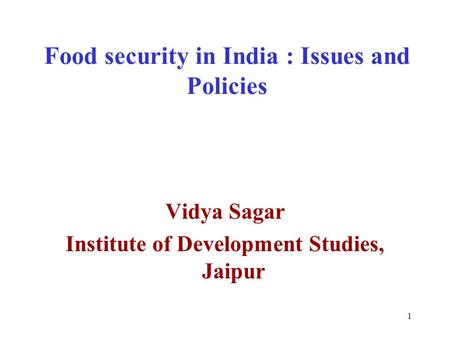 1 Food security in India : Issues and Policies Vidya Sagar Institute of Development Studies, Jaipur.