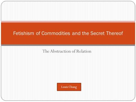 The Abstraction of Relation Fetishism of Commodities and the Secret Thereof Louis Chung.