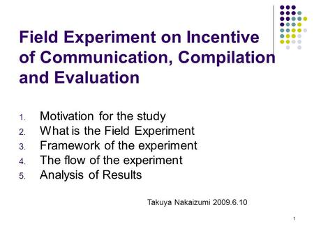 1 Field Experiment on Incentive of Communication, Compilation and Evaluation 1. Motivation for the study 2. What is the Field Experiment 3. Framework of.
