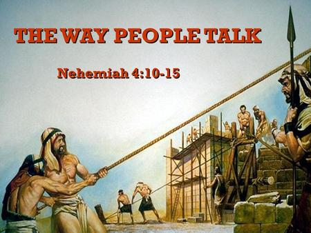 1 THE WAY PEOPLE TALK Nehemiah 4:10-15. 2 People are going to talk. People are going to have their say about things, right or wrong. What is said is an.
