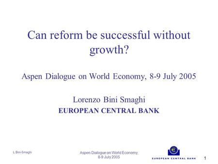 L Bini-Smaghi Aspen Dialogue on World Economy, 8-9 July 2005 1 Can reform be successful without growth? Aspen Dialogue on World Economy, 8-9 July 2005.