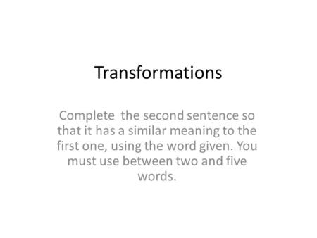 Transformations Complete the second sentence so that it has a similar meaning to the first one, using the word given. You must use between two and five.