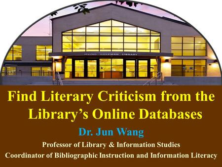1 Find Literary Criticism from the Library's Online Databases Dr. Jun Wang Professor of Library & Information Studies Coordinator of Bibliographic Instruction.