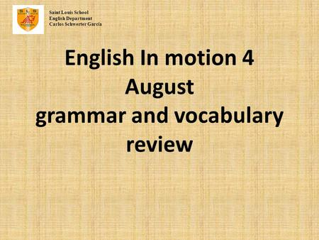 English In motion 4 August grammar and vocabulary review Saint Louis School English Department Carlos Schwerter Garc í a.