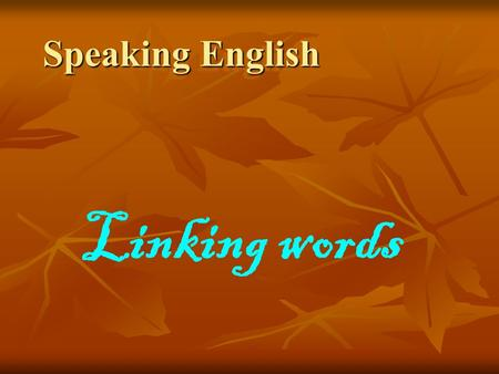 Speaking English Linking words. Linking words help you to connect ideas and sentences, so that people can follow your ideas.