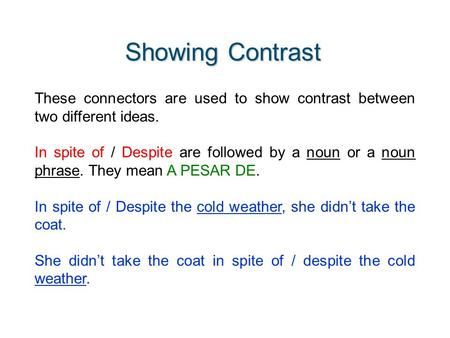 Showing Contrast These connectors are used to show contrast between two different ideas. In spite of / Despite are followed by a noun or a noun phrase.