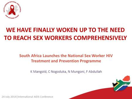 WE HAVE FINALLY WOKEN UP TO THE NEED TO REACH SEX WORKERS COMPREHENSIVELY K Mangold, C Nogoduka, N Mungoni, F Abdullah 24 July 2014|International AIDS.