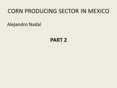 CORN PRODUCING SECTOR IN MEXICO Alejandro Nadal PART 2.