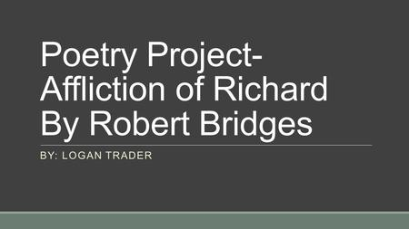 Poetry Project- Affliction of Richard By Robert Bridges BY: LOGAN TRADER.