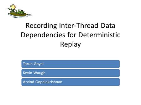 Recording Inter-Thread Data Dependencies for Deterministic Replay Tarun GoyalKevin WaughArvind Gopalakrishnan.