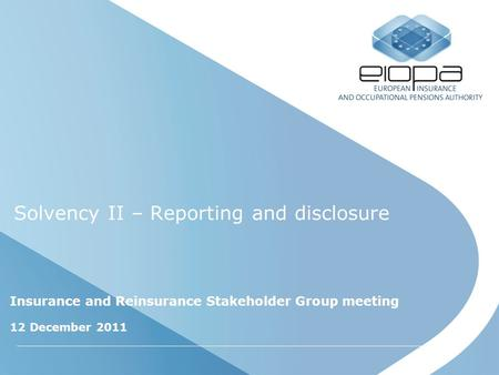 Solvency II – Reporting and disclosure Insurance and Reinsurance Stakeholder Group meeting 12 December 2011.