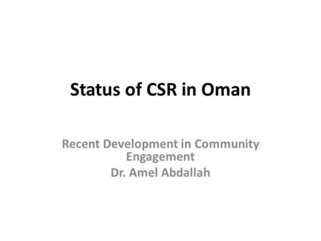 Status of CSR in Oman Recent Development in Community Engagement Dr. Amel Abdallah.