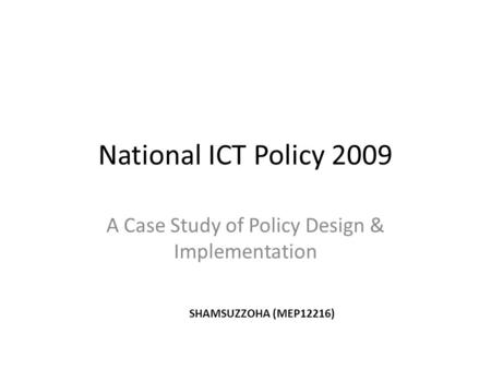 National ICT Policy 2009 A Case Study of Policy Design & Implementation SHAMSUZZOHA (MEP12216)