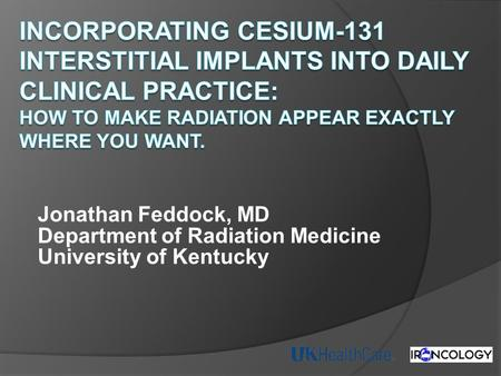 Incorporating Cesium-131 Interstitial Implants into Daily Clinical Practice: How to Make Radiation appear exactly where you want. Jonathan Feddock, MD.
