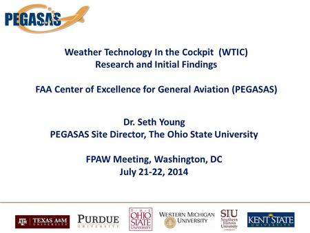 Weather Technology In the Cockpit (WTIC) Research and Initial Findings FAA Center of Excellence for General Aviation (PEGASAS) Dr. Seth Young PEGASAS Site.