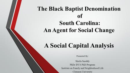 The Black Baptist Denomination of South Carolina: An Agent for Social Change A Social Capital Analysis Presented By: Sheila Snoddy PhDc IFCS PhD Program.