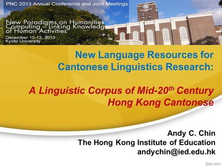 <strong>New</strong> Language Resources for Cantonese Linguistics Research: A Linguistic Corpus of Mid-20 th Century Hong Kong Cantonese Andy C. Chin The Hong Kong Institute.