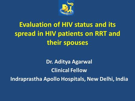 Evaluation of HIV status and its spread in HIV patients on RRT and their spouses Dr. Aditya Agarwal Clinical Fellow Indraprastha Apollo Hospitals, New.