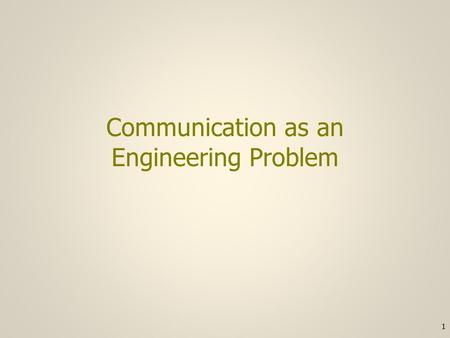 Communication as an Engineering Problem 1. Communication requirement #1 1)There must be some characteristic of the receiver's environment that can be.