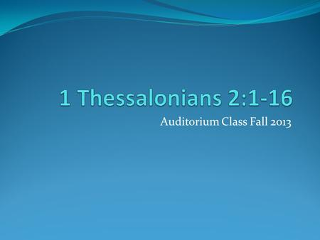 Auditorium Class Fall 2013. Setting Audience: Thessalonian Christians Location of writing: Corinth Date of letter: A.D. 51 or 52 Historical Setting: Second.