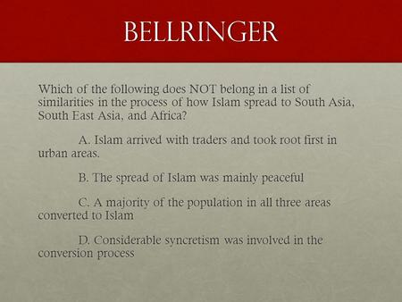 Bellringer Which of the following does NOT belong in a list of similarities in the process of how Islam spread to South Asia, South East Asia, and Africa?