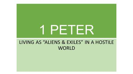 "1 PETER LIVING AS ""ALIENS & EXILES"" IN A HOSTILE WORLD."