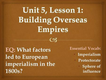 EQ: What factors led to European imperialism in the 1800s? Essential Vocab: Imperialism Imperialism Protectorate Protectorate Sphere of influence Sphere.
