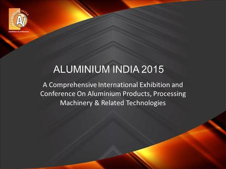 A Comprehensive International Exhibition and Conference On Aluminium Products, Processing Machinery & Related Technologies ALUMINIUM INDIA 2015.