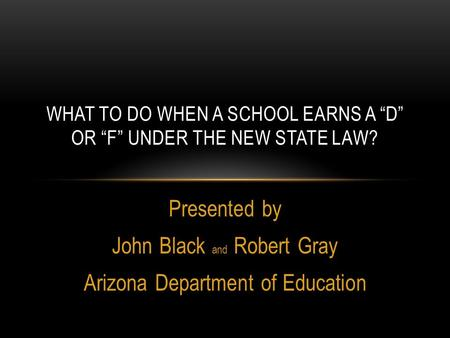 "Presented by John Black and Robert Gray Arizona Department of Education WHAT TO DO WHEN A SCHOOL EARNS A ""D"" OR ""F"" UNDER THE NEW STATE LAW?"