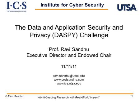 1 The Data and Application Security and Privacy (DASPY) Challenge Prof. Ravi Sandhu Executive Director and Endowed Chair 11/11/11