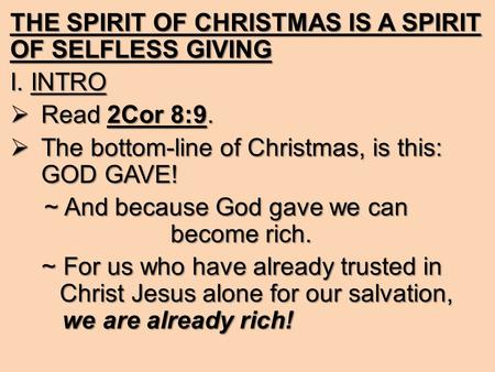 THE SPIRIT OF CHRISTMAS IS A SPIRIT OF SELFLESS GIVING I. INTRO RRRRead 2Cor 8:9. TTTThe bottom-line of Christmas, is this: GOD GAVE! ~ And because.