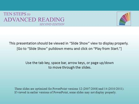 "TEN STEPS to ADVANCED READING SECOND EDITION Use the tab key, space bar, arrow keys, or page up/down to move through the slides. [Go to ""Slide Show"" pulldown."