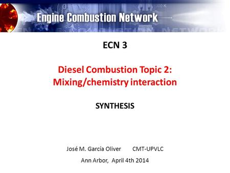 ECN 3 Diesel Combustion Topic 2: Mixing/chemistry interaction SYNTHESIS José M. García Oliver CMT-UPVLC Ann Arbor, April 4th 2014.