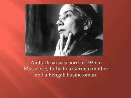 Anita Desai was born in 1935 in Mossoorie, India to a German mother and a Bengali businessman.