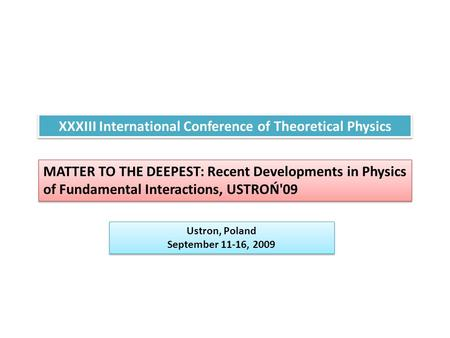 XXXIII International Conference of Theoretical Physics MATTER TO THE DEEPEST: Recent Developments in Physics of Fundamental Interactions, USTROŃ'09 Ustron,