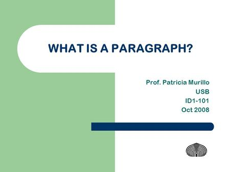 WHAT IS A PARAGRAPH? Prof. Patricia Murillo USB ID1-101 Oct 2008.