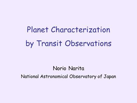 Planet Characterization by Transit Observations Norio Narita National Astronomical Observatory of Japan.