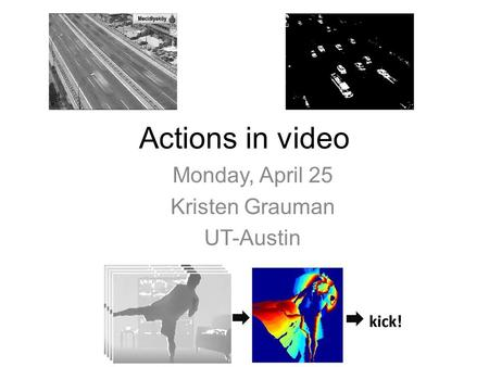 Actions in video Monday, April 25 Kristen Grauman UT-Austin.