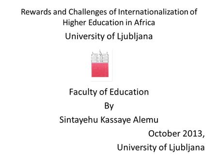 Rewards and Challenges of Internationalization of Higher Education in Africa University of Ljubljana Faculty of Education By Sintayehu Kassaye Alemu October.