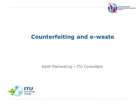 International Telecommunication Union Counterfeiting and e-waste Keith Mainwaring – ITU Consultant.