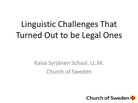 Linguistic Challenges That Turned Out to be Legal Ones Kaisa Syrjänen Schaal, LL.M. Church of Sweden.
