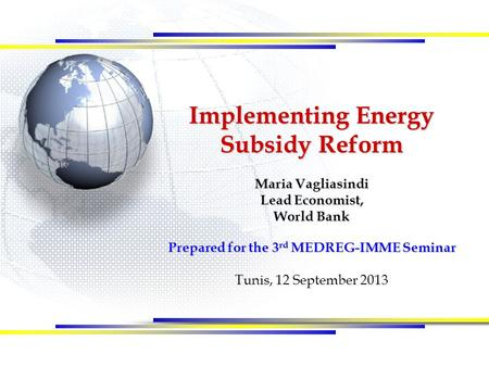 Implementing Energy Subsidy Reform Maria Vagliasindi Lead Economist, World Bank Prepared for the 3 rd MEDREG-IMME Seminar Tunis, 12 September 2013.