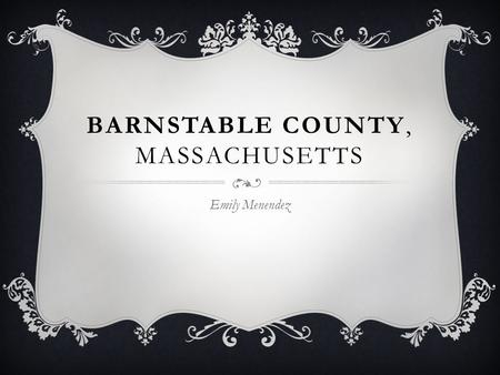 BARNSTABLE COUNTY, MASSACHUSETTS Emily Menendez.  Barnstable County is a county located in the U.S. state of Massachusetts, consisting of Cape Cod and.