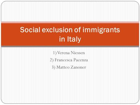 1) Verena Niessen 2) Francesca Pacenza 3) Matteo Zanoner Social exclusion of immigrants in Italy.