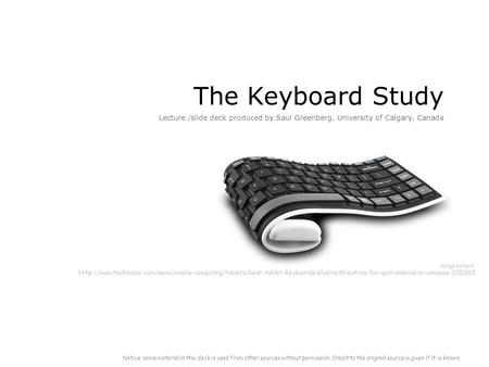 The Keyboard Study Lecture /slide deck produced by Saul Greenberg, University of Calgary, Canada Notice: some material in this deck is used from other.